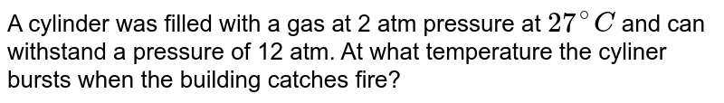 A cylinder was filled with  a gas at 2 atm pressure at `27^(@)C` and can withstand a pressure of 12 atm. At what temperature the cyliner bursts  when the  building catches fire?