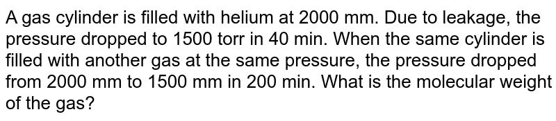 A gas cylinder is filled with helium at 2000 mm. Due to leakage, the  pressure dropped to 1500 torr in 40 min. When the  same cylinder is filled with another gas at the same pressure, the pressure dropped from 2000 mm  to 1500 mm in 200 min. What is the  molecular weight of the  gas?