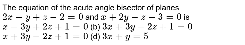 The equation of the acute angle bisector of planes `2x-y+z-2=0` and `x+2y-z-3=0` is `x-3y+2z+1=0`  (b) `3x+3y-2z+1=0`  `x+3y-2z+1=0`  (d) `3x+y=5`