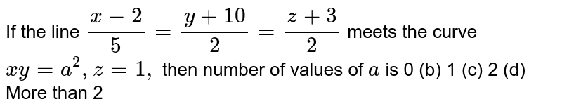 If the line `(x-2)/5=(y+10)/2=(z+3)/2` meets the curve `x y=a^2,z=1,` then number of values of `a` is 0 (b) 1   (c) 2 (d) More than 2