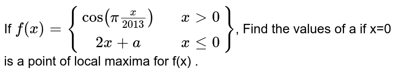 If `f(x)={[cos(pix/2013),,x>0],[2x+a,,x<=0]}`, Find the values of a if x=0 is a point of local maxima for f(x) .