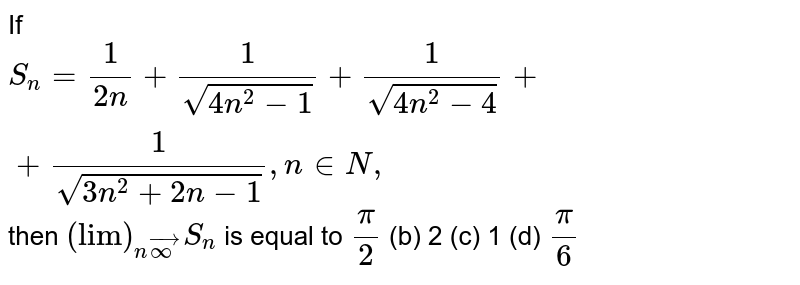 """If `S_n=1/(2n)+1/(sqrt(4n^2-1))+1/(sqrt(4n^2-4))++1/(sqrt(3n^2+2n-1)),n in  N ,`  then `(""""lim"""")_(nvecoo)S_n` is equal to `pi/2`  (b) 2   (c) 1 (d) `pi/6`"""