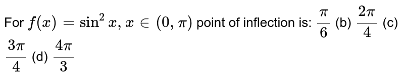 For `f(x)=sin^2x ,x in (0,pi)` point of inflection is: `pi/6`  (b) `(2pi)/4`  (c) `(3pi)/4`  (d) `(4pi)/3`