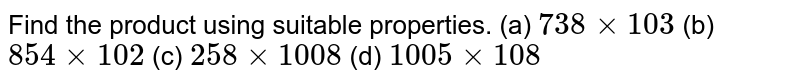 Find the product using suitable properties. (a) `738xx103` (b) `854xx102` (c) `258xx1008` (d) `1005xx108`