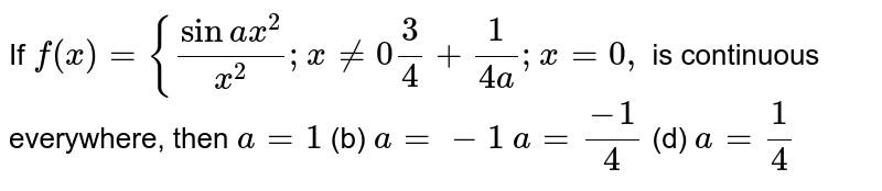 If  `f(x)={(sina x^2)/(x^2); x!=0 3/4+1/(4a); x=0,` is continuous everywhere, then `a=1`  (b) `a=-1`  `a=(-1)/4`  (d) `a=1/4`