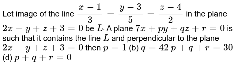 Let image of the line `(x-1)/3=(y-3)/5=(z-4)/2` in the plane `2x-y+z+3=0` be `Ldot` A plane `7x+p y+q z+r=0` is such that it contains the line `L` and perpendicular to the plane `2x-y+z+3=0` then `p=1`    (b) `q=42`  `p+q+r=30`  (d) `p+q+r=0`
