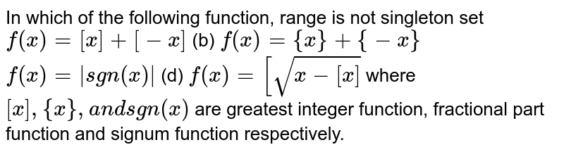 In which of the following   function, range is not singleton set `f(x)=[x]+[-x]`  (b) `f(x)={x}+{-x}`  `f(x)=|sgn(x)|`  (d) `f(x)=[sqrt(x-[x])`  where `[x],{x},a n dsgn(x)` are greatest integer function, fractional part function and signum   function respectively.
