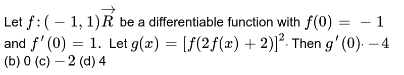 Let `f:(-1,1)vecR` be a differentiable function with `f(0)=-1` and `f^(prime)(0)=1.` Let `g(x)=[f(2f(x)+2)]^2dot` Then `g^(prime)(0)dot`  `-4`  (b) 0   (c) `-2`  (d) 4