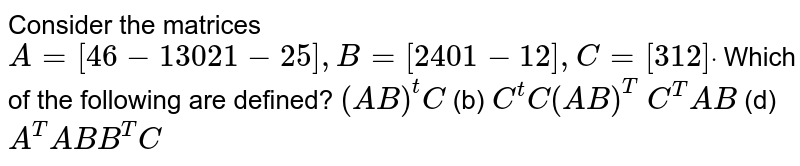 Consider the matrices  `A=[4 6-1 3 0 2 1-2 5],B=[2 4 0 1-1 2],C=[3 1 2]dot`  Which of the following are defined? `(A B)^t C`    (b) `C^t C(A B)^T`  `C^T A B`    (d) `A^T A B B^T C`
