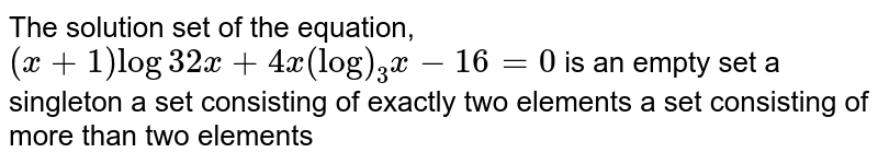 The solution set of the equation, `(x+1)log3 2x+4x(log)_3x-16=0` is an empty set a singleton a set consisting of exactly two elements a set consisting of more than two elements