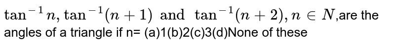 `tan^(-1)n,tan^(-1)(n+1) and tan^(-1)(n+2),n in N`,are the angles of a triangle if n= (a)1(b)2(c)3(d)None of these