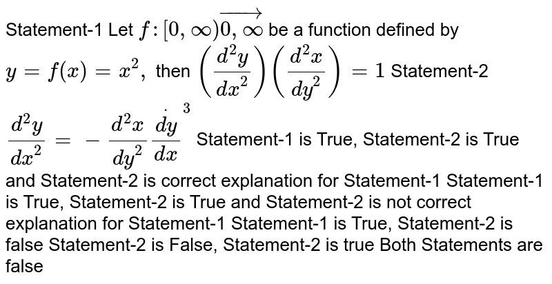 Statement-1 Let `f:[0,oo)vec[0,oo)` be a function defined by `y=f(x)=x^2,` then `((d^2y)/(dx^2))((d^2x)/(dy^2))=1`  Statement-2 `(d^2y)/(dx^2)=-(d^2x)/(dy^2)dot((dy)/(dx))^3`  Statement-1 is True, Statement-2 is True and Statement-2 is correct   explanation for Statement-1 Statement-1 is True, Statement-2 is True and Statement-2 is not correct   explanation for Statement-1 Statement-1 is True, Statement-2 is false Statement-2 is False, Statement-2 is true Both Statements are false