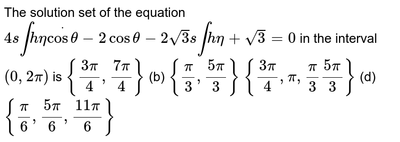 The solution set of the equation `4s inthetadotcostheta-2costheta-2sqrt(3)s intheta+sqrt(3)=0` in the interval `(0,2pi)` is `{(3pi)/4,(7pi)/4}`  (b) `{pi/3,(5pi)/3}`  `{(3pi)/4,pi,pi/3(5pi)/3}`  (d) `{pi/6,(5pi)/6,(11pi)/6}`