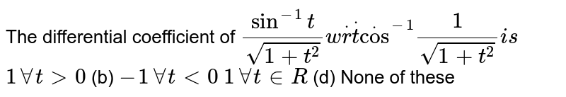 The differential coefficient of  `sin^(-1)t/(sqrt(1+t^2))w.r.t cos^(-1)1/(sqrt(1+t^2)) ` is  (a)`1 AAt >0`  (b) `-1AAt<0`  (c)`1AAt in  R`  (d) None of these