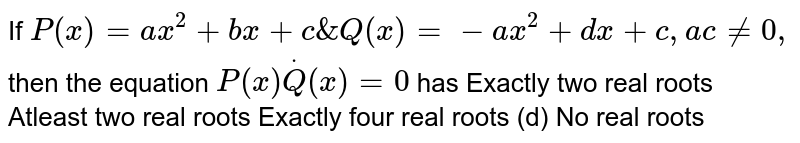 If `P(x)=a x^2+b x+c&Q(x)=-a x^2+dx+c ,a c!=0,` then the equation `P(x)*Q(x)=0` has (a)Exactly two real roots (b)Atleast two real roots (c)Exactly four real roots   (d) No real roots