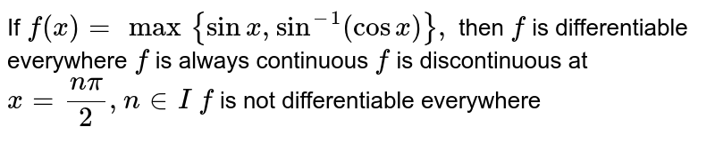 If `f(x)=max{sinx ,sin^(-1)(cosx)},` then `f` is differentiable everywhere `f` is always continuous `f` is discontinuous at `x=(npi)/2,n in  I`  `f` is not differentiable everywhere