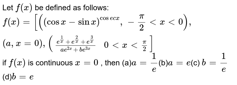 Let `f(x)` be defined as follows: `f(x)=[((cosx-sinx)^(cose cx),-pi/2ltxlt0),(a,x=0),(((e^(1/x)+e^(2/x)+e^(3/x))/(ae^(2x)+be^(3x)),0ltxltpi/2)]` if `f(x)` is continuous `x=0` , then (a)`a=1/e`(b)`a=e`(c) `b=1/e` (d)`b=e`