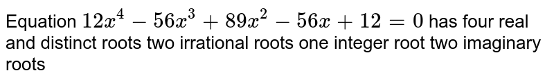Equation `12 x^4-56 x^3+89 x^2-56 x+12=0` has four real and distinct roots two irrational roots one integer root two imaginary roots