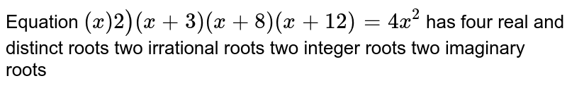Equation `(x)2)(x+3)(x+8)(x+12)=4x^2` has four real and distinct roots two irrational roots two integer roots two imaginary roots