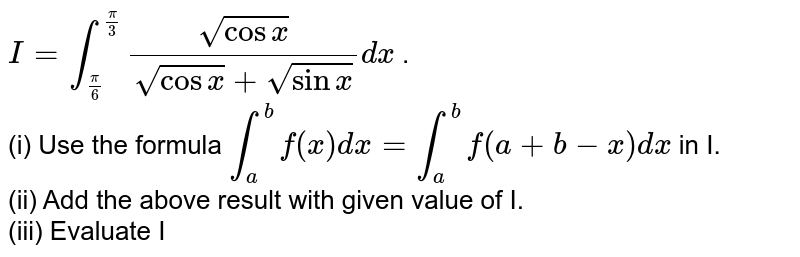 `I=int_((pi)/(6))^((pi)/(3))(sqrt(cosx))/(sqrt(cosx)+sqrt(sinx))dx` . <br> (i) Use the formula `int_(a)^(b)f(x)dx=int_(a)^(b)f(a+b-x)dx` in I. <br> (ii) Add the above result with given value of I. <br> (iii) Evaluate I