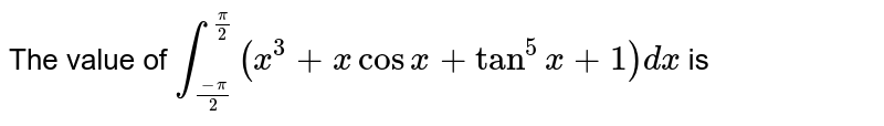 The value of `int_((-pi)/(2))^((pi)/(2))(x^(3)+xcosx+tan^(5)x+1)dx` is