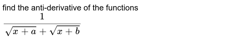 find the anti-derivative of the functions <br> `(1)/(sqrt(x+a)+sqrt(x+b))`