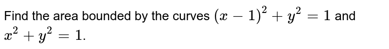 Find the area bounded by the curves `(x -1)^(2) + y^(2) = 1` and `x^(2) + y^(2) = 1`.