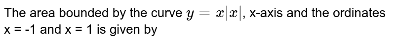 The area bounded by the curve `y = x|x|`, x-axis and the ordinates x = -1 and x = 1 is given by