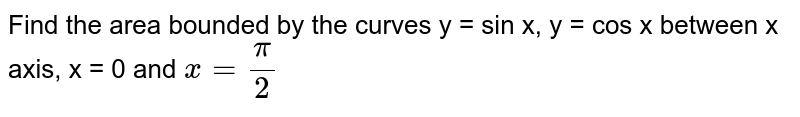 Find the area bounded by the curves y = sin x, y = cos x between x axis, x = 0 and `x = (pi)/(2)`