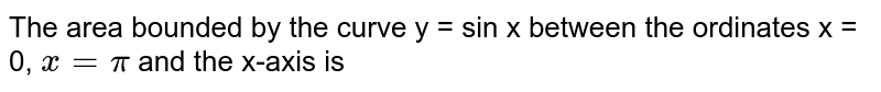 The area bounded by the curve y = sin x between the ordinates x = 0, `x = pi` and the x-axis is