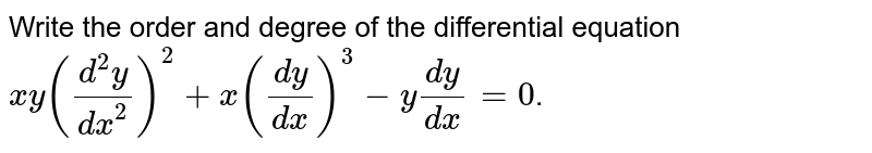 Write the order and degree of the differential equation <br> `xy((d^(2)y)/(dx^(2)))^(2)+x((dy)/(dx))^(3)-y(dy)/(dx)=0`.