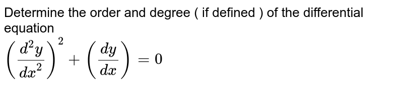 Determine the order and degree ( if defined ) of the differential equation <br>  `((d^(2)y)/(dx^(2)))^(2)+((dy)/(dx))=0`