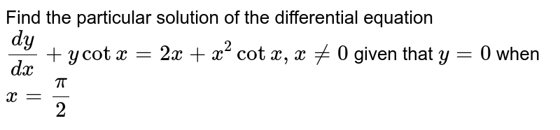 Find the particular solution of the differential equation `(dy)/(dx)+ycotx=2x+x^(2)cotx,xne0` given that `y=0` when `x=(pi)/(2)`