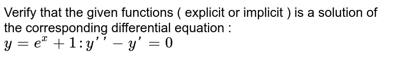 Verify that the given functions ( explicit or implicit ) is a solution of the corresponding differential equation : <br> `y=e^(x)+1:y''-y'=0`