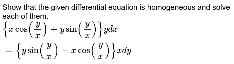 Show that the given differential equation is homogeneous and solve each of them. <br> `{xcos((y)/(x))+ysin((y)/(x))}ydx={ysin((y)/(x))-xcos((y)/(x))}xdy`