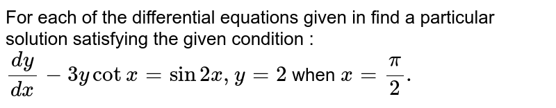 For each of the differential equations given in find a particular solution satisfying the given condition : <br> `(dy)/(dx)-3ycotx=sin2x,y=2` when `x=(pi)/(2).`