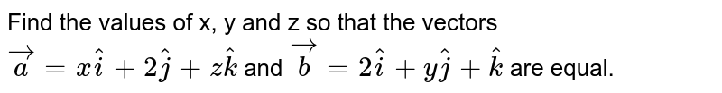 Find the values of x, y and z so that the vectors `vec a = x hat i + 2 hat j + z hat k` and `vec b = 2hati + y hat j + hat k` are equal.