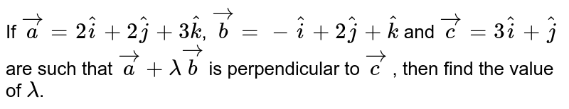 If `vec a = 2 hat i + 2 hat j + 3 hat k`, `vec b = - hat i + 2 hat j + hat k` and `vec c = 3 hat i + hat j` are such that `vec a + lambda vec b` is perpendicular to `vec c` , then find the value of `lambda`.