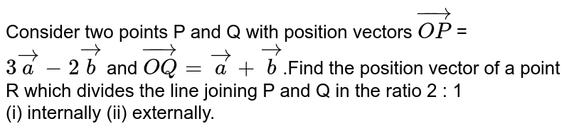 Consider two points P and Q with position vectors `vec(OP)` = `3 vec a - 2 vec b` and `vec(OQ) = vec a + vec b`.Find the position vector of a point R which divides the line joining P and Q in the ratio 2 : 1 <br> (i) internally (ii) externally.