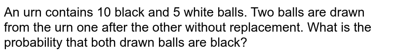 An urn contains 10 black and 5 white balls. Two balls are drawn from the urn one after the other without replacement. What is the probability that both drawn balls are black?