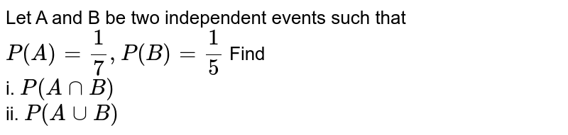 Let A and B be two independent events such that `P(A)= (1)/(7) , P(B) = (1)/(5)`   Find  <br> i. `P(AnnB)` <br>  ii. `P(AuuB)`