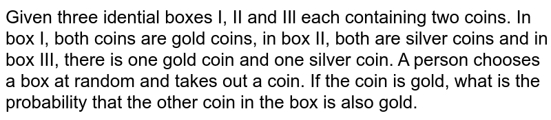Given three idential boxes I, II and IIl each containing two coins. In box I, both coins are gold coins, in box I, both are silver coins and in box III, there is one gold coin and one silver coin. A person chooses a box at random and takes out a coin. If the coin is gold, what is the probability that the other coin in the box is also gold.