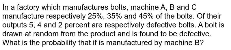 In a factory which manufactures bolts, machine A, B and C manufacture respectively 25%, 35% and 45% of the bolts. Of their outputs 5, 4 and 2 percent are respectively defective bolts. A bolt is drawn at random from the product and is found to be defective. What is the probability that if is manufactured by machine B?