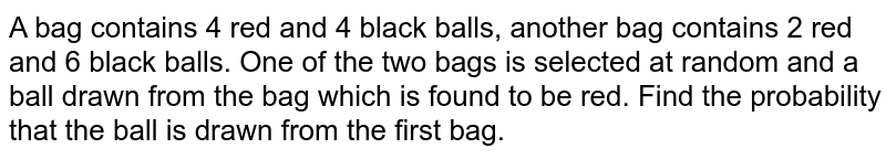 A bag contains 4 red and 4 black balls, another bag contains 2 red and 6 black balls. One of the two bags is selected at random and a ball drawn from the bag which is found to be red. Find the probability that the ball is drawn from the first bag.