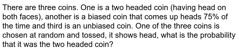 There are three coins. One is a two headed coin (having head on both faces), another is a biased coin that comes up heads 75% of the time and third is an unbiased coin. One of the three coins is chosen at random and tossed, it shows head, what is the probability that it was the two headed coin?
