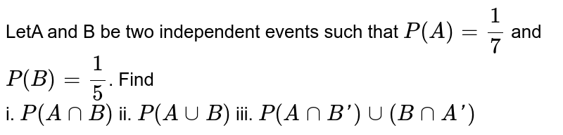 LetA and B be two independent events such that `P(A) = (1)/(7)` and `P(B)= (1)/(5)`. Find <br> i. `P(AnnB)` ii. `P(AuuB)` iii. `P(AnnB') uu (B nn A')`