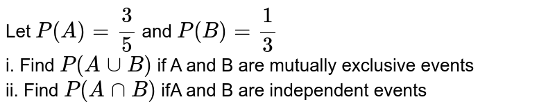 Let `P(A) = (3)/(5)` and  `P(B)= (1)/(3)` <br>  i. Find `P(AuuB)` if A and B are mutually exclusive events  <br> ii. Find `P(AnnB)`  ifA and B are independent events