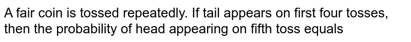 A fair coin is tossed repeatedly. If tail appears on first four tosses, then the probability of head appearing on fifth toss equals