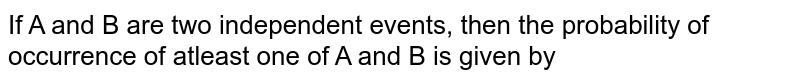 If A and B are two independent events, then the probability of occurrence of atleast one of A and B is given by