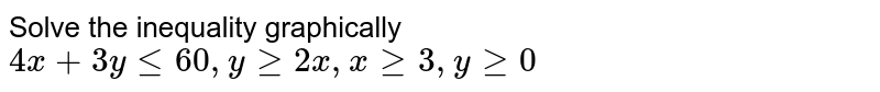 Solve the inequality graphically `4x + 3y le 60 , y ge 2x, x ge 3, y ge 0`
